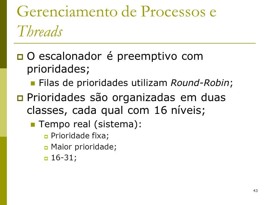 43 Gerenciamento de Processos e Threads O escalonador é preemptivo com prioridades; Filas de prioridades utilizam Round-Robin; Prioridades são organizadas em duas classes, cada qual com 16 níveis; Tempo real (sistema): Prioridade fixa; Maior prioridade; 16-31;