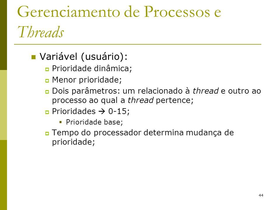 44 Gerenciamento de Processos e Threads Variável (usuário): Prioridade dinâmica; Menor prioridade; Dois parâmetros: um relacionado à thread e outro ao processo ao qual a thread pertence; Prioridades 0-15; Prioridade base; Tempo do processador determina mudança de prioridade;