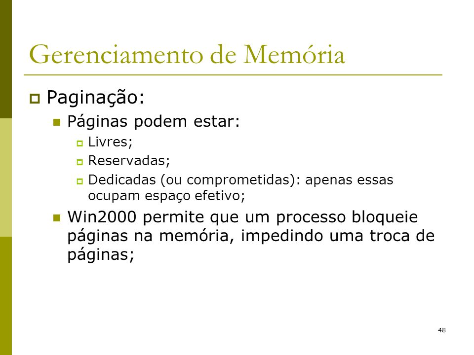 48 Gerenciamento de Memória Paginação: Páginas podem estar: Livres; Reservadas; Dedicadas (ou comprometidas): apenas essas ocupam espaço efetivo; Win2000 permite que um processo bloqueie páginas na memória, impedindo uma troca de páginas;