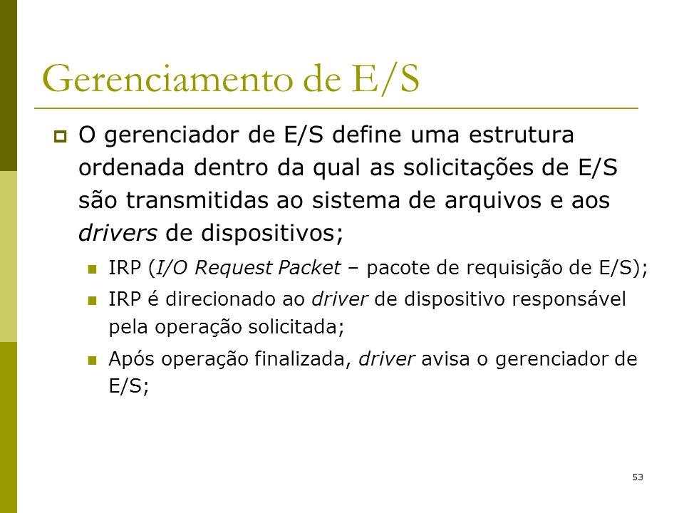53 Gerenciamento de E/S O gerenciador de E/S define uma estrutura ordenada dentro da qual as solicitações de E/S são transmitidas ao sistema de arquivos e aos drivers de dispositivos; IRP (I/O Request Packet – pacote de requisição de E/S); IRP é direcionado ao driver de dispositivo responsável pela operação solicitada; Após operação finalizada, driver avisa o gerenciador de E/S;