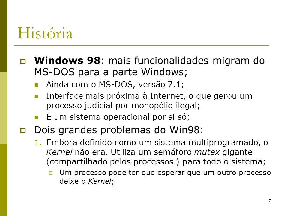 7 História Windows 98: mais funcionalidades migram do MS-DOS para a parte Windows; Ainda com o MS-DOS, versão 7.1; Interface mais próxima à Internet, o que gerou um processo judicial por monopólio ilegal; É um sistema operacional por si só; Dois grandes problemas do Win98: 1.Embora definido como um sistema multiprogramado, o Kernel não era.