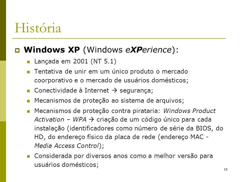 16 História Windows XP (Windows eXPerience): Lançada em 2001 (NT 5.1) Tentativa de unir em um único produto o mercado coorporativo e o mercado de usuá