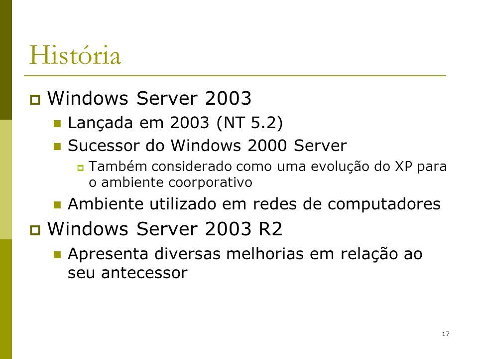 17 História Windows Server 2003 Lançada em 2003 (NT 5.2) Sucessor do Windows 2000 Server Também considerado como uma evolução do XP para o ambiente co