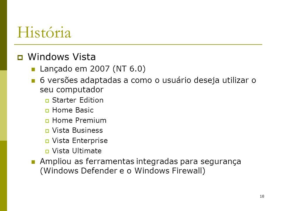 18 História Windows Vista Lançado em 2007 (NT 6.0) 6 versões adaptadas a como o usuário deseja utilizar o seu computador Starter Edition Home Basic Ho