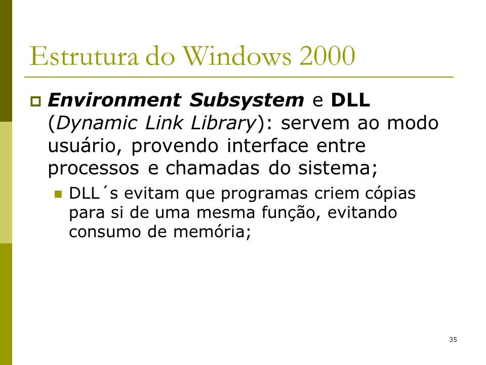 35 Estrutura do Windows 2000 Environment Subsystem e DLL (Dynamic Link Library): servem ao modo usuário, provendo interface entre processos e chamadas
