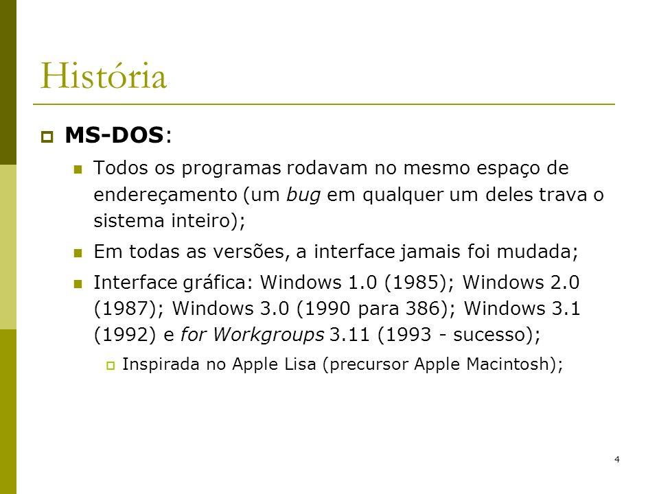 4 História MS-DOS: Todos os programas rodavam no mesmo espaço de endereçamento (um bug em qualquer um deles trava o sistema inteiro); Em todas as vers