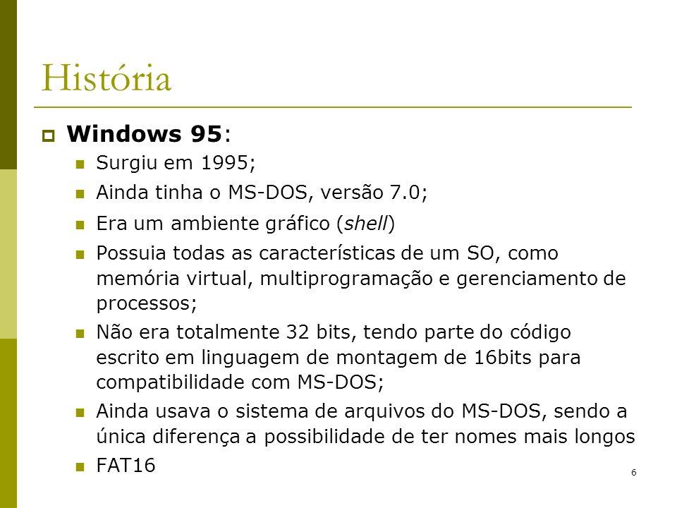 6 História Windows 95: Surgiu em 1995; Ainda tinha o MS-DOS, versão 7.0; Era um ambiente gráfico (shell) Possuia todas as características de um SO, co