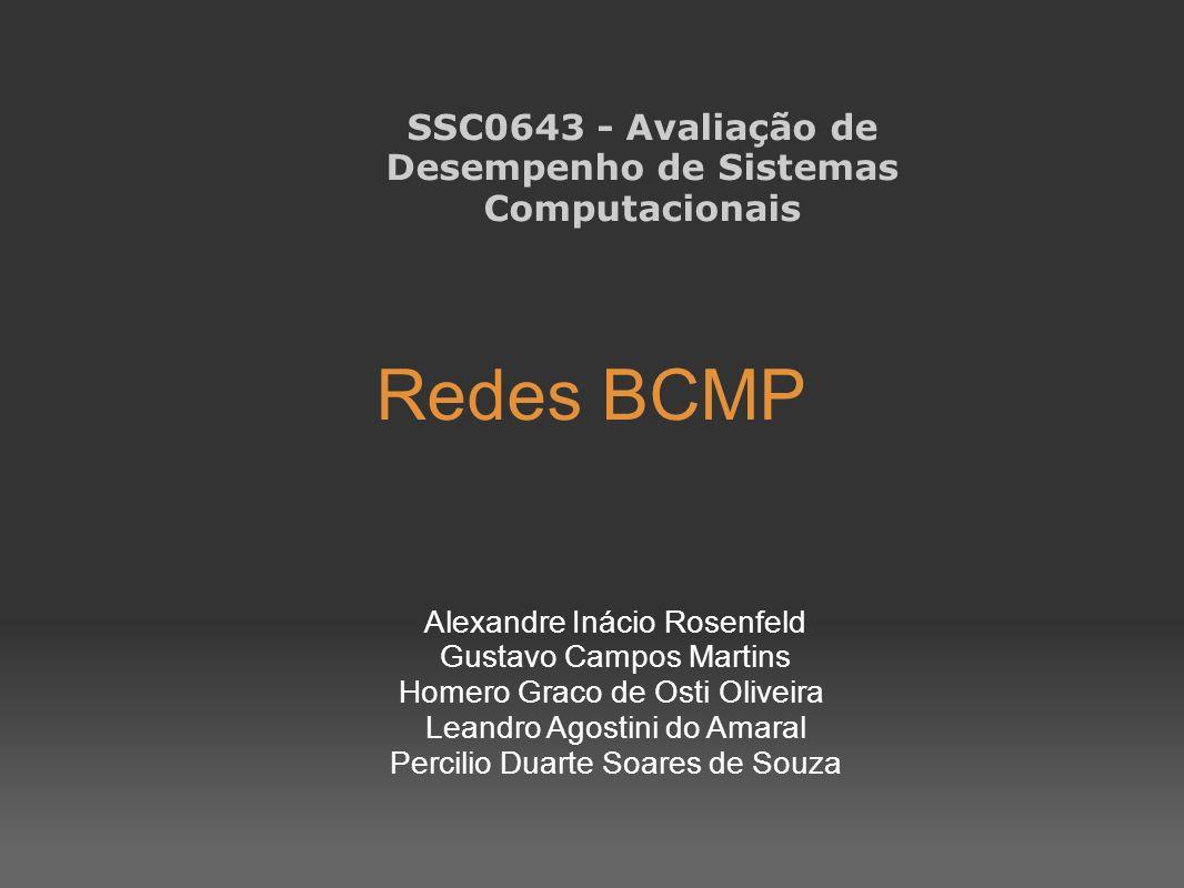 Redes BCMP SSC0643 - Avaliação de Desempenho de Sistemas Computacionais Alexandre Inácio Rosenfeld Gustavo Campos Martins Homero Graco de Osti Oliveir