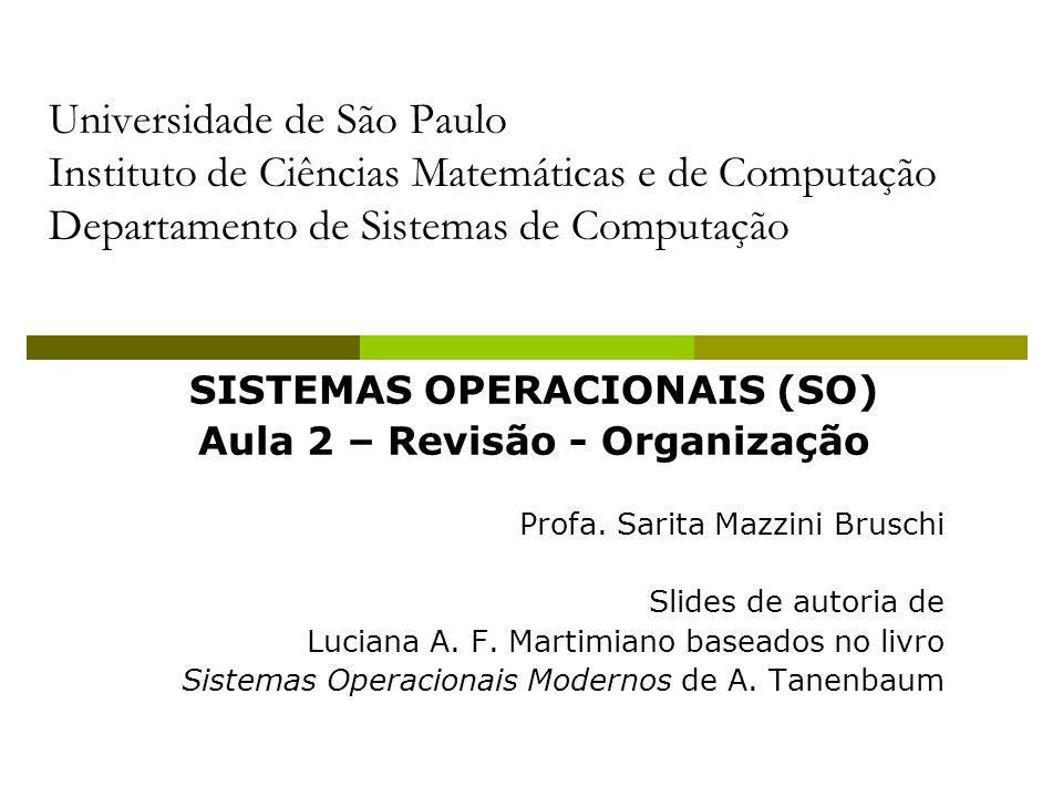 SISTEMAS OPERACIONAIS (SO) Aula 2 – Revisão - Organização Profa. Sarita Mazzini Bruschi Slides de autoria de Luciana A. F. Martimiano baseados no livr