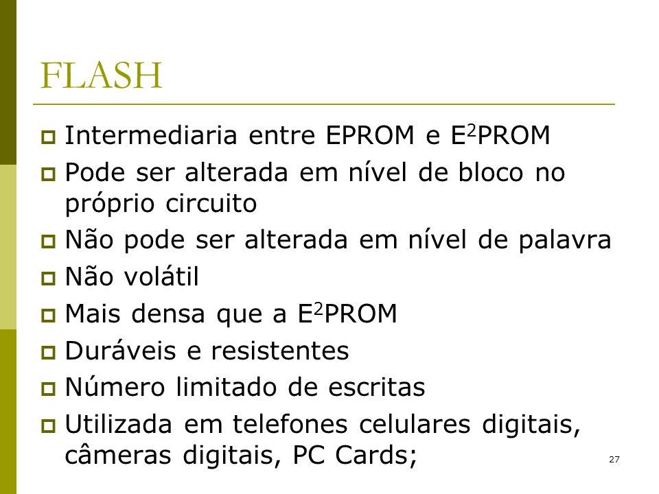 27 FLASH Intermediaria entre EPROM e E 2 PROM Pode ser alterada em nível de bloco no próprio circuito Não pode ser alterada em nível de palavra Não vo