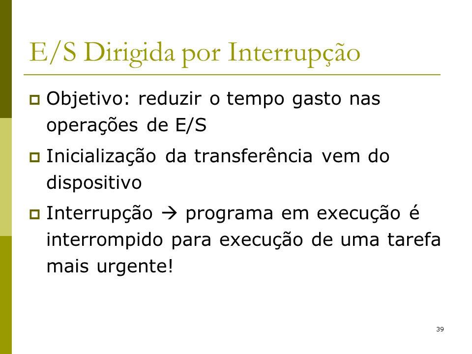 39 E/S Dirigida por Interrupção Objetivo: reduzir o tempo gasto nas operações de E/S Inicialização da transferência vem do dispositivo Interrupção pro