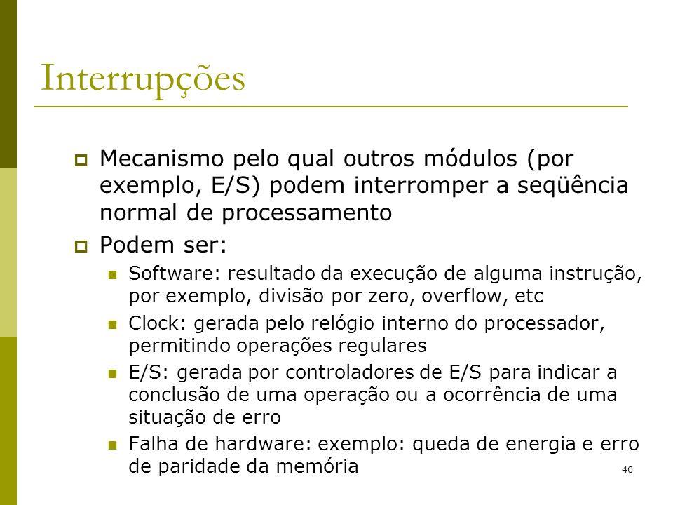 40 Interrupções Mecanismo pelo qual outros módulos (por exemplo, E/S) podem interromper a seqüência normal de processamento Podem ser: Software: resul