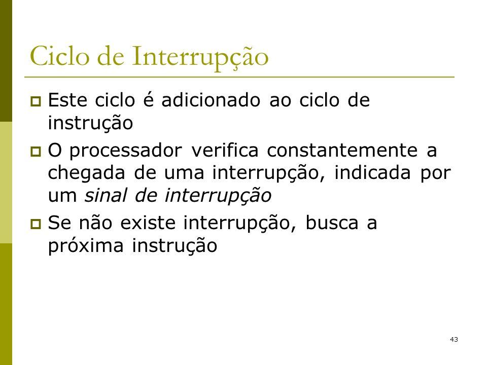 43 Ciclo de Interrupção Este ciclo é adicionado ao ciclo de instrução O processador verifica constantemente a chegada de uma interrupção, indicada por
