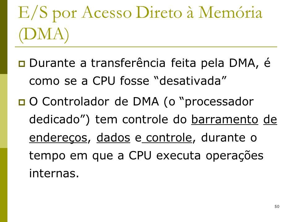 50 E/S por Acesso Direto à Memória (DMA) Durante a transferência feita pela DMA, é como se a CPU fosse desativada O Controlador de DMA (o processador