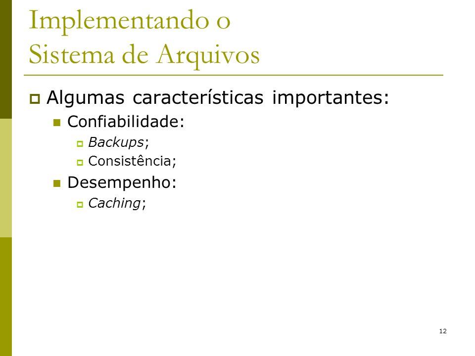 12 Implementando o Sistema de Arquivos Algumas características importantes: Confiabilidade: Backups; Consistência; Desempenho: Caching;