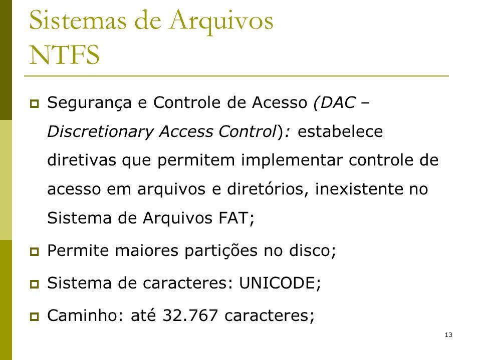 13 Sistemas de Arquivos NTFS Segurança e Controle de Acesso (DAC – Discretionary Access Control): estabelece diretivas que permitem implementar contro