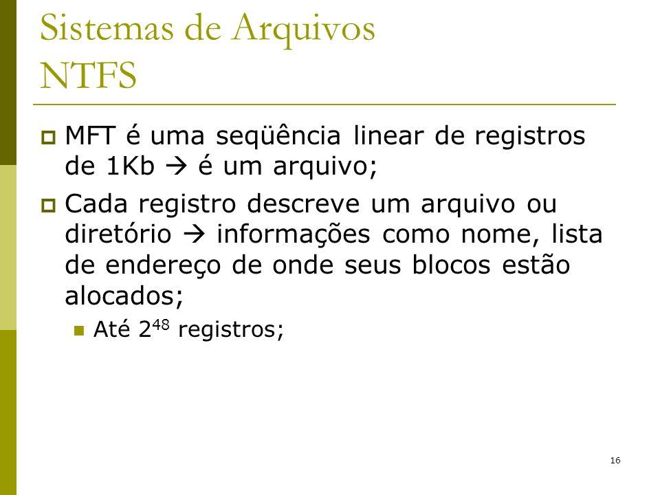 16 Sistemas de Arquivos NTFS MFT é uma seqüência linear de registros de 1Kb é um arquivo; Cada registro descreve um arquivo ou diretório informações c