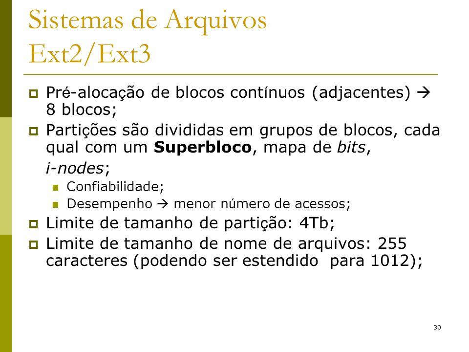 30 Sistemas de Arquivos Ext2/Ext3 Pr é -aloca ç ão de blocos cont í nuos (adjacentes) 8 blocos; Parti ç ões são divididas em grupos de blocos, cada qu