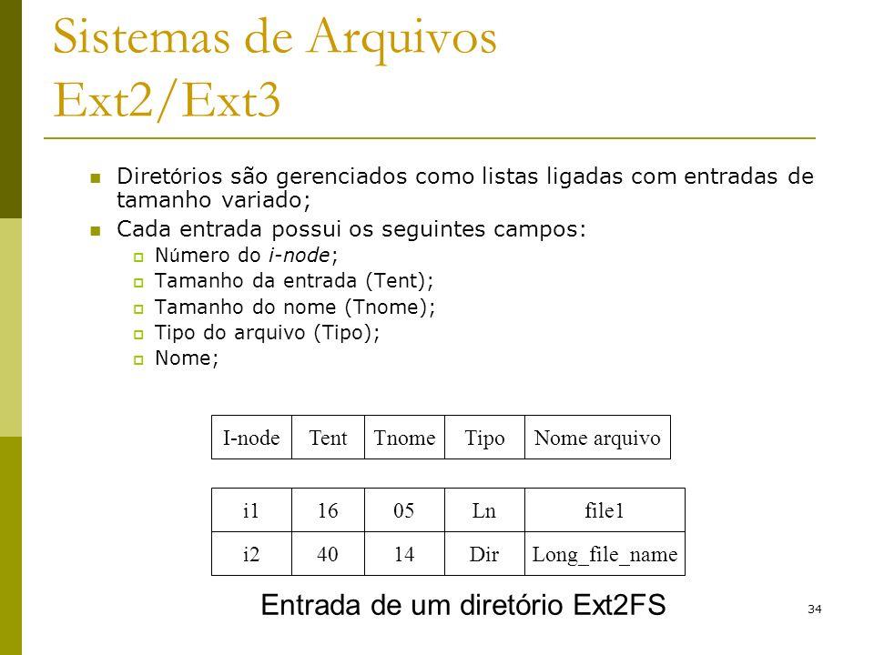 34 Sistemas de Arquivos Ext2/Ext3 Diret ó rios são gerenciados como listas ligadas com entradas de tamanho variado; Cada entrada possui os seguintes c