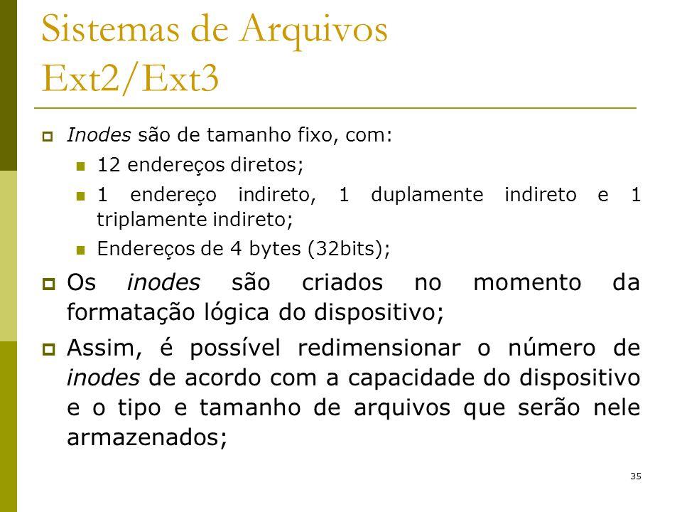 35 Sistemas de Arquivos Ext2/Ext3 Inodes são de tamanho fixo, com: 12 endere ç os diretos; 1 endere ç o indireto, 1 duplamente indireto e 1 triplament
