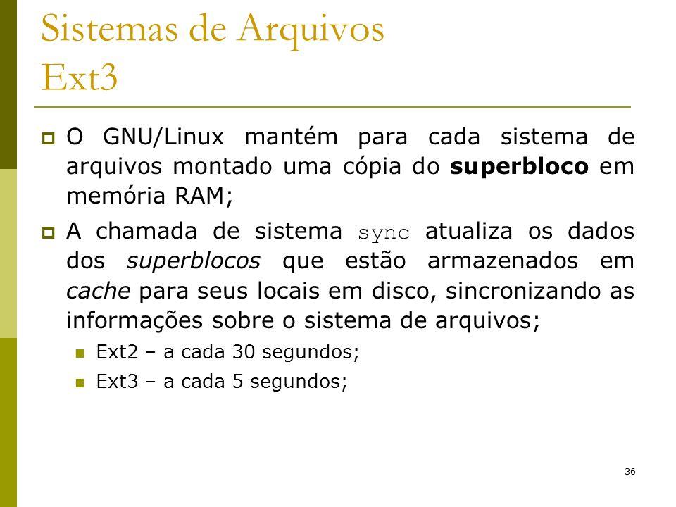 36 Sistemas de Arquivos Ext3 O GNU/Linux mantém para cada sistema de arquivos montado uma cópia do superbloco em memória RAM; A chamada de sistema syn