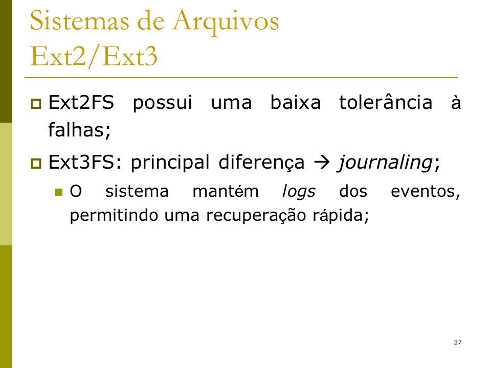 37 Sistemas de Arquivos Ext2/Ext3 Ext2FS possui uma baixa tolerância à falhas; Ext3FS: principal diferen ç a journaling; O sistema mant é m logs dos e