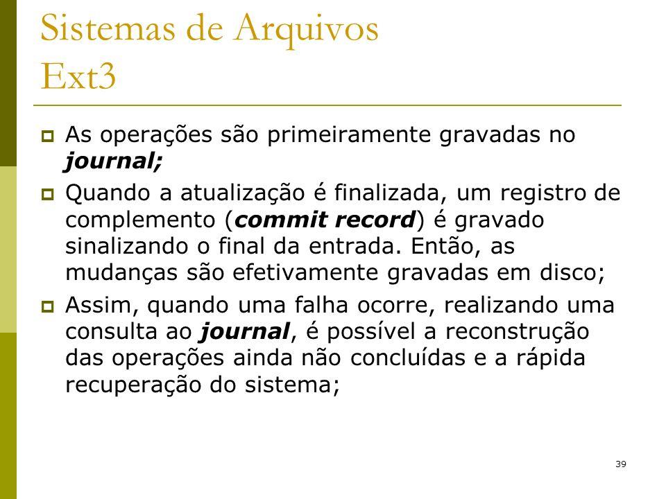 39 Sistemas de Arquivos Ext3 As operações são primeiramente gravadas no journal; Quando a atualização é finalizada, um registro de complemento (commit