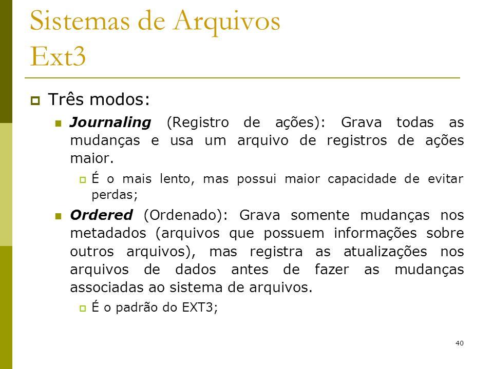 40 Sistemas de Arquivos Ext3 Três modos: Journaling (Registro de ações): Grava todas as mudanças e usa um arquivo de registros de ações maior. É o mai