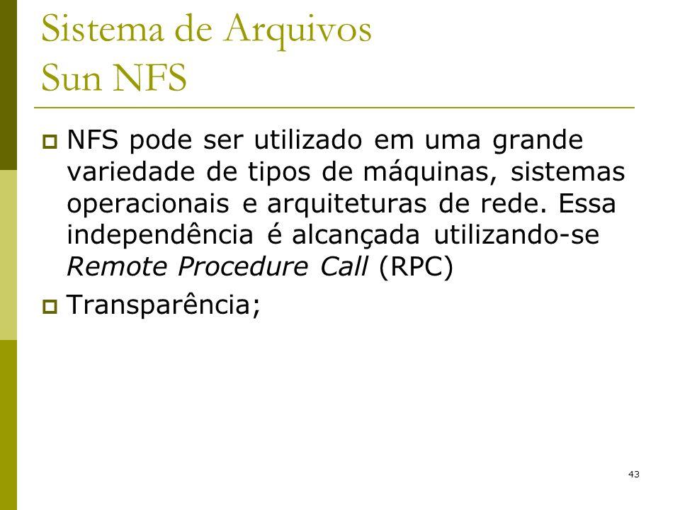 43 Sistema de Arquivos Sun NFS NFS pode ser utilizado em uma grande variedade de tipos de máquinas, sistemas operacionais e arquiteturas de rede. Essa