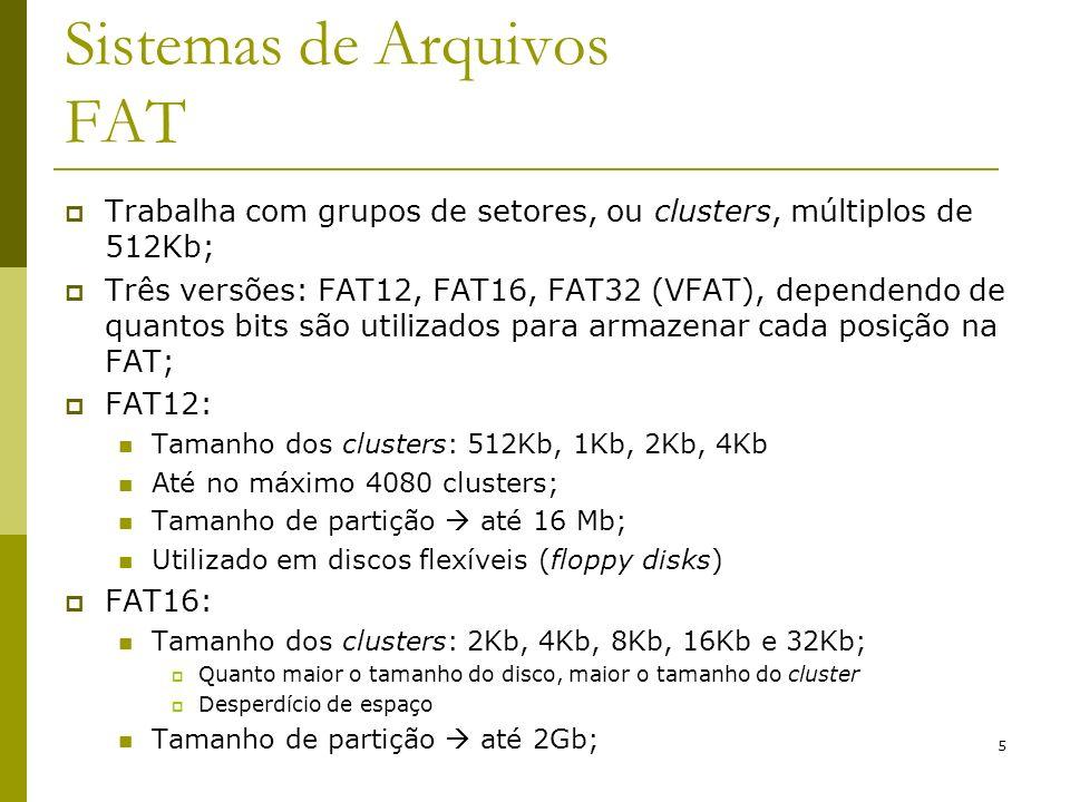 6 Sistemas de Arquivos FAT FAT32: iniciou-se com a segunda versão do Windows95 (Win95 OSR2 – OEM Service Release 2) Tamanho do cluster: 4Kb, 8Kb, 16Kb e 32Kb; Normalmente 4K, mesmo que o tamanho do disco seja maior Tamanho de partição – 2Tb; Controle de blocos livres é feito utilizando a FAT; Windows98 utiliza FAT32 e permite arquivos com nomes longos (mais de 8 caracteres);