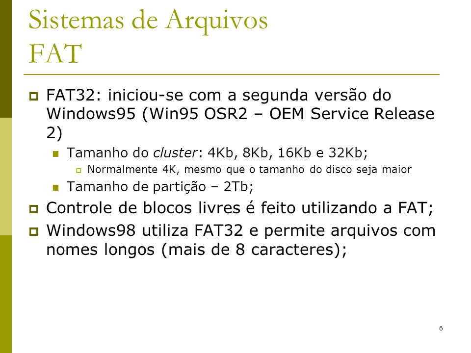 6 Sistemas de Arquivos FAT FAT32: iniciou-se com a segunda versão do Windows95 (Win95 OSR2 – OEM Service Release 2) Tamanho do cluster: 4Kb, 8Kb, 16Kb