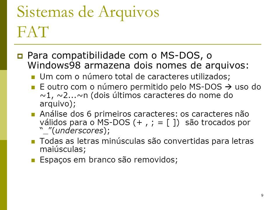 9 Sistemas de Arquivos FAT Para compatibilidade com o MS-DOS, o Windows98 armazena dois nomes de arquivos: Um com o número total de caracteres utiliza