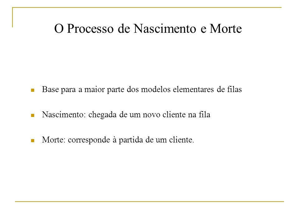 O Processo de Nascimento e Morte Base para a maior parte dos modelos elementares de filas Nascimento: chegada de um novo cliente na fila Morte: corresponde à partida de um cliente.