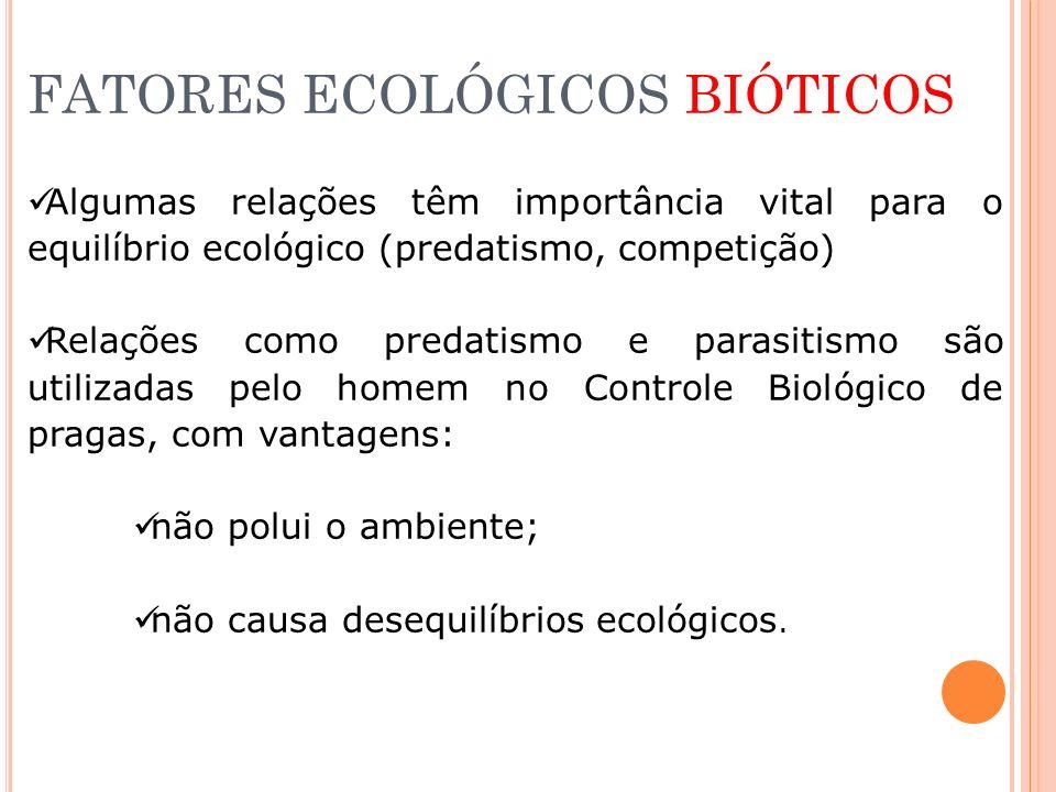 FATORES ECOLÓGICOS BIÓTICOS Algumas relações têm importância vital para o equilíbrio ecológico (predatismo, competição) Relações como predatismo e par