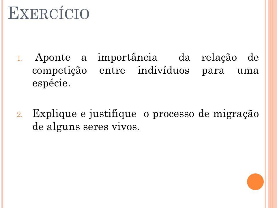 E XERCÍCIO 1. Aponte a importância da relação de competição entre indivíduos para uma espécie. 2. Explique e justifique o processo de migração de algu