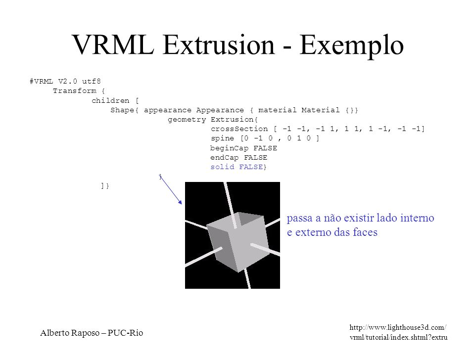 Alberto Raposo – PUC-Rio VRML Extrusion - Exemplo http://www.lighthouse3d.com/ vrml/tutorial/index.shtml?extru #VRML V2.0 utf8 Transform { children [