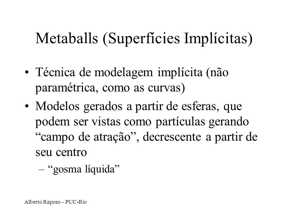 Alberto Raposo – PUC-Rio Metaballs (Superfícies Implícitas) Técnica de modelagem implícita (não paramétrica, como as curvas) Modelos gerados a partir