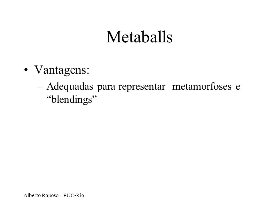 Alberto Raposo – PUC-Rio Metaballs Vantagens: –Adequadas para representar metamorfoses e blendings