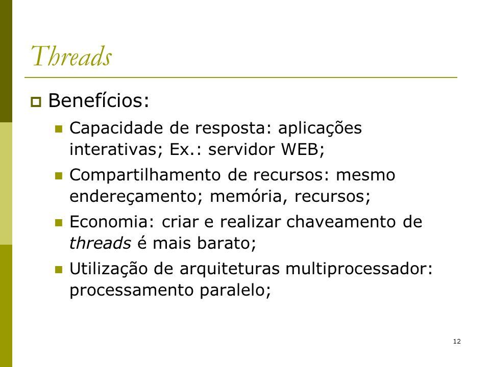 12 Threads Benefícios: Capacidade de resposta: aplicações interativas; Ex.: servidor WEB; Compartilhamento de recursos: mesmo endereçamento; memória,