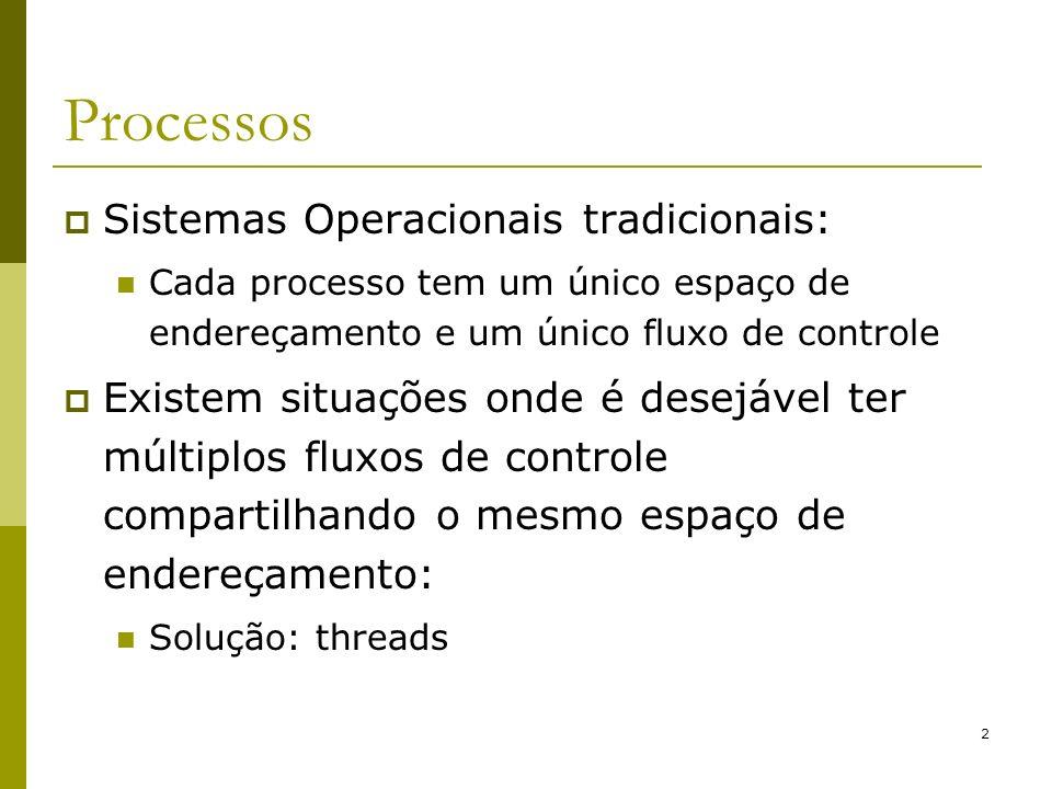 3 Threads Um processo tradicional (pesado) possui um contador de programas, um espaço de endereço e apenas uma thread de controle (ou fluxo de controle); Multithreading: Sistemas atuais suportam múltiplas threads de controle, ou seja, pode fazer mais de uma tarefa ao mesmo tempo, servindo ao mesmo propósito; a) Três processos b) Um processo com três threads Thread Processo As três threads utilizam o mesmo espaço de endereço