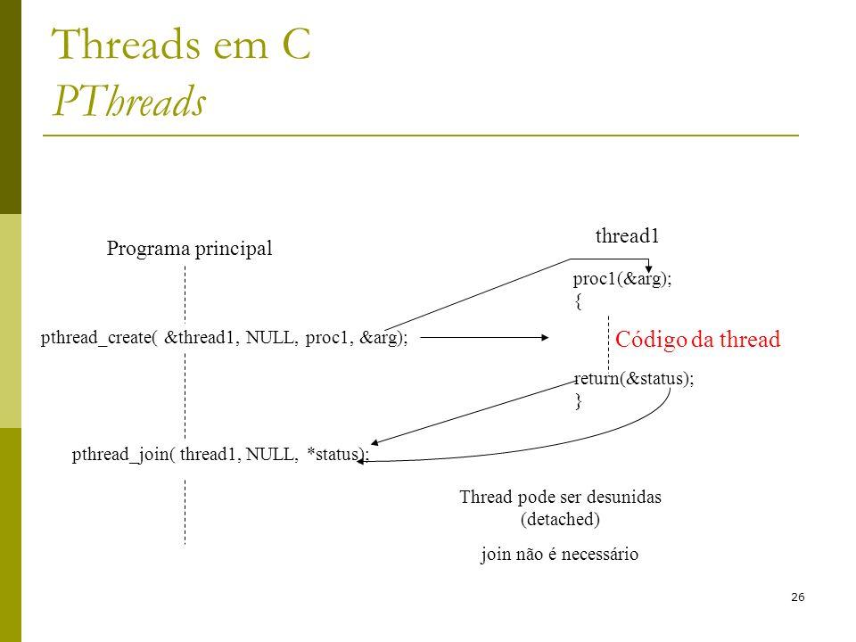 26 Threads em C PThreads Programa principal pthread_create( &thread1, NULL, proc1, &arg); pthread_join( thread1, NULL, *status); thread1 proc1(&arg);