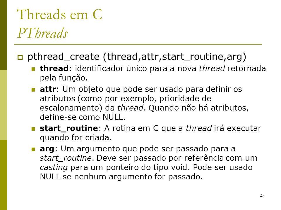 27 Threads em C PThreads pthread_create (thread,attr,start_routine,arg) thread: identificador único para a nova thread retornada pela função. attr: Um