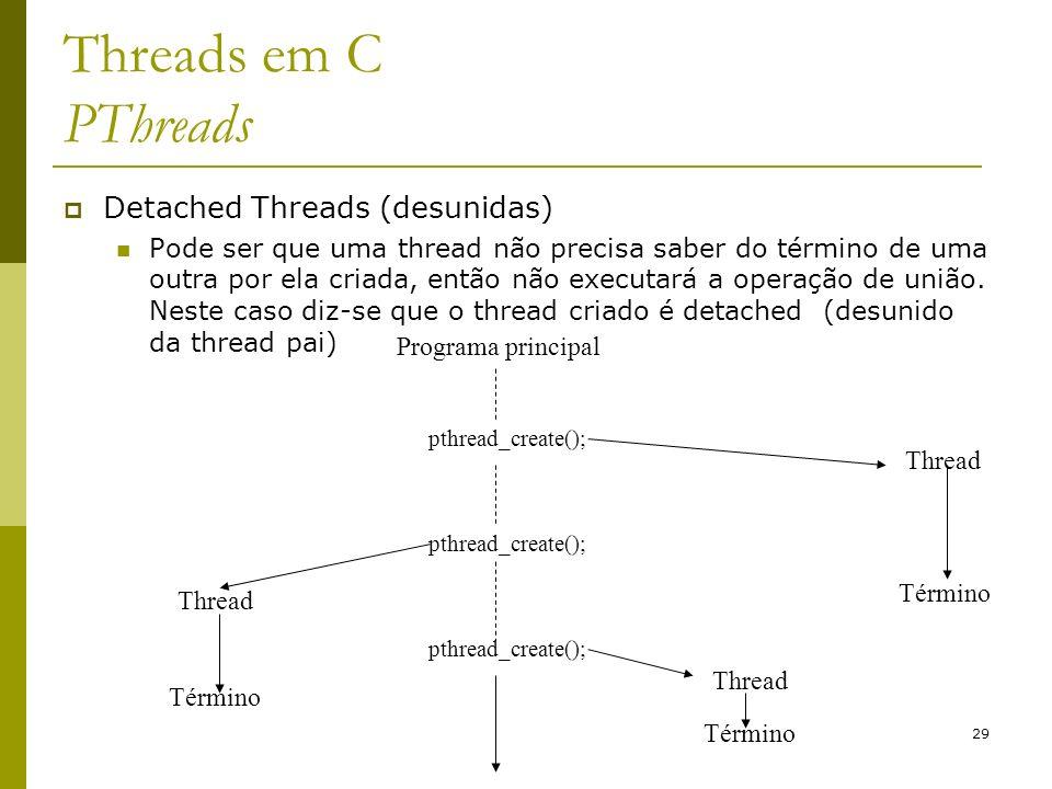 29 Threads em C PThreads Detached Threads (desunidas) Pode ser que uma thread não precisa saber do término de uma outra por ela criada, então não exec
