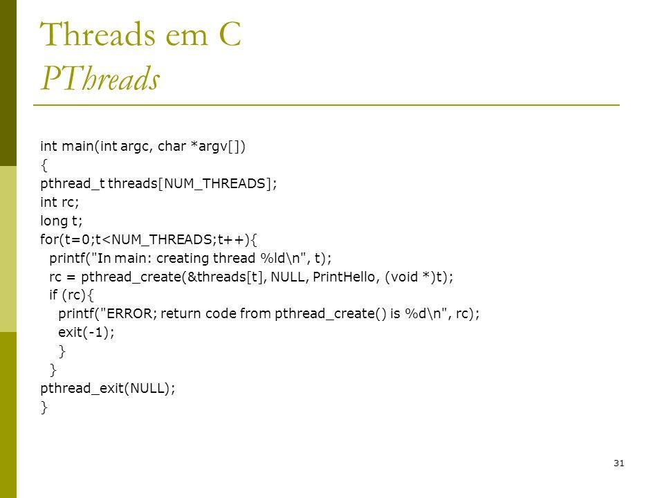 31 Threads em C PThreads int main(int argc, char *argv[]) { pthread_t threads[NUM_THREADS]; int rc; long t; for(t=0;t<NUM_THREADS;t++){ printf(
