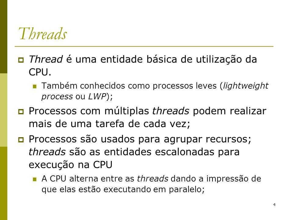 4 Threads Thread é uma entidade básica de utilização da CPU. Também conhecidos como processos leves (lightweight process ou LWP); Processos com múltip