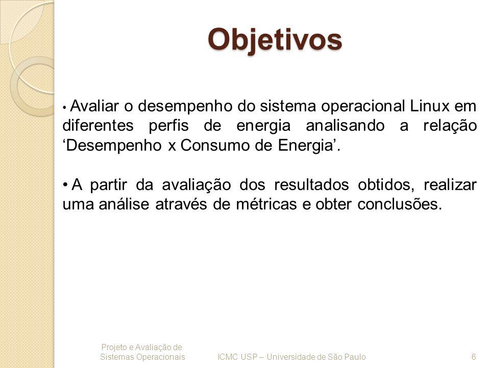 Objetivos Projeto e Avaliação de Sistemas Operacionais 6 ICMC USP – Universidade de São Paulo Avaliar o desempenho do sistema operacional Linux em dif