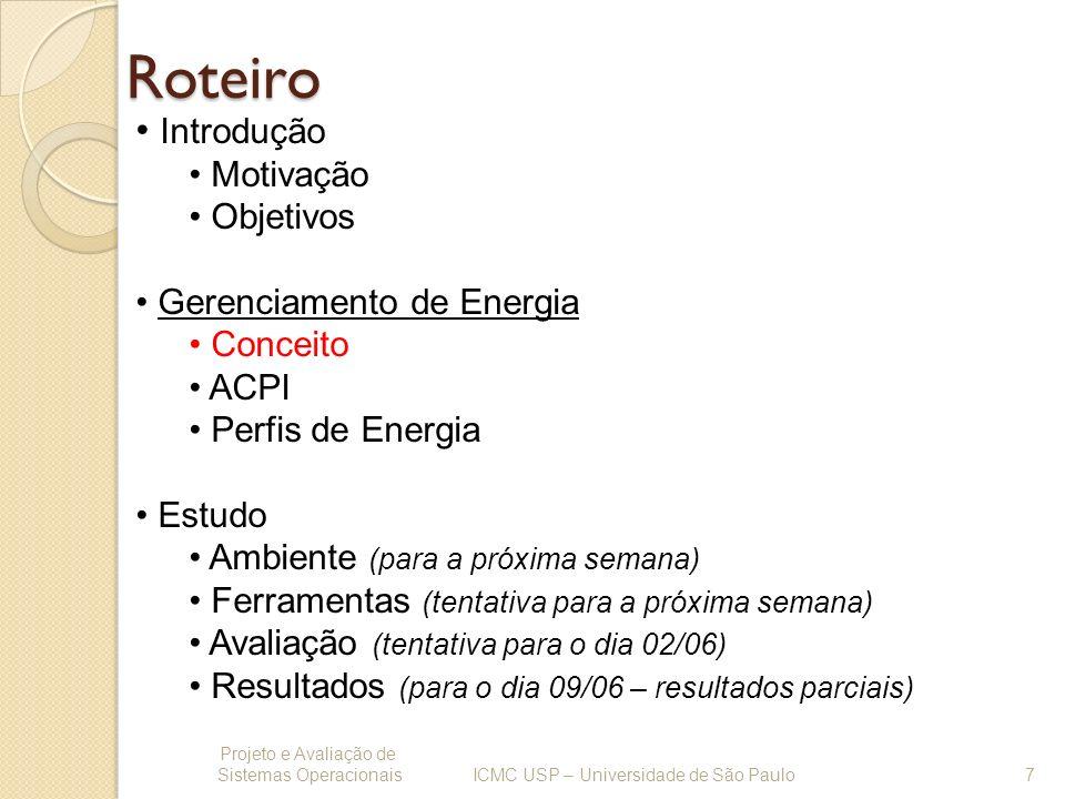 Perfis de Energia Projeto e Avaliação de Sistemas Operacionais 18 ICMC USP – Universidade de São Paulo Para determinar quais perfis de gerenciamento de energia do sistema Linux estão disponíveis basta a seguinte linha de comando: # cat /sys/devices/system/cpu/cpu0/cpufreq/scaling_available_governors Para altera o perfil atual devemos executar a seguinte linha de comando: # echo conservative > /sys/devices/system/cpu/cpu0/cpufreq/scaling_governor Aonde a logo após o comando echo deve ser escrita a palavra correspondente ao perfil desejado.