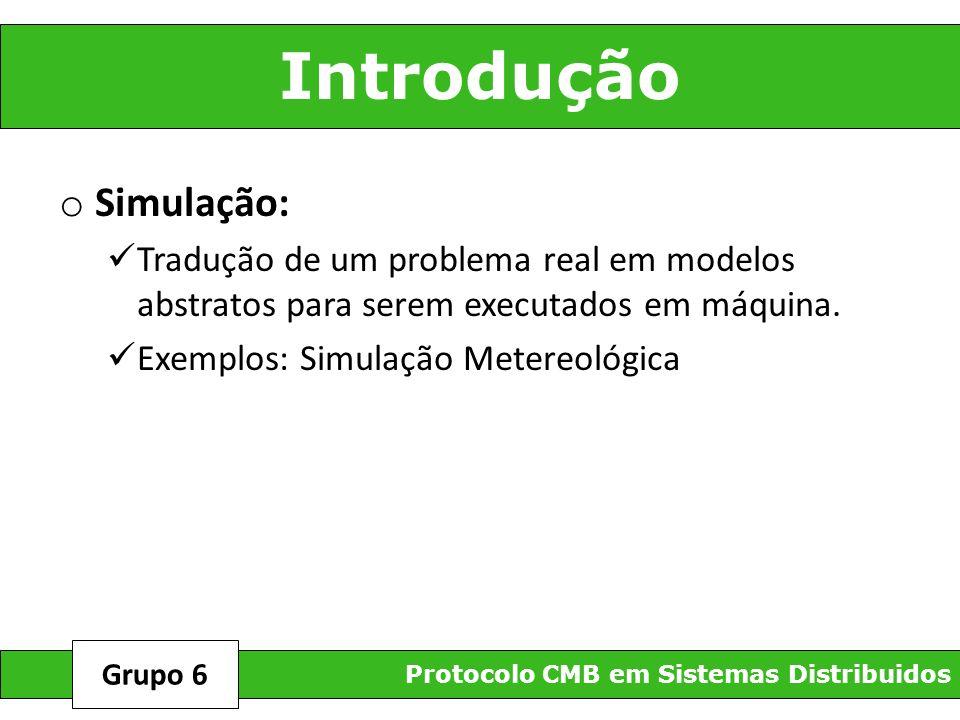 Introdução o Simulação: Tradução de um problema real em modelos abstratos para serem executados em máquina. Exemplos: Simulação Metereológica Protocol