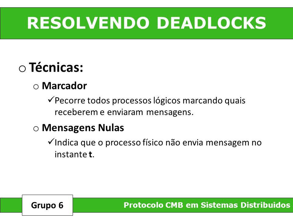 RESOLVENDO DEADLOCKS Protocolo CMB em Sistemas Distribuidos Grupo 6 o Técnicas: o Marcador Pecorre todos processos lógicos marcando quais receberem e