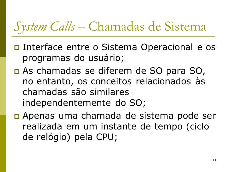 11 System Calls – Chamadas de Sistema Interface entre o Sistema Operacional e os programas do usuário; As chamadas se diferem de SO para SO, no entant